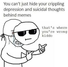 Relatable, that's where you're wrong kiddo, you can't just hide you crippling depression and suicidal thoughts with memes