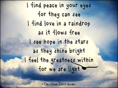 I find peace in your eyes for they can see I find love in a raindrop as it flows free I see hope in the stars as they shine bright I feel the greatness within  for we are light  #urbanspiritguide #findpeace