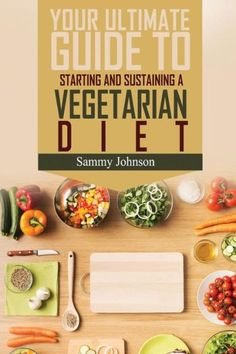 Vegetarian Diet: The Ultimate Guide To Starting And Sustaining A Vegetarian Diet