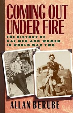 Coming Out Under Fire: A History of Gay Men and Women in World War II (Allan Berube)