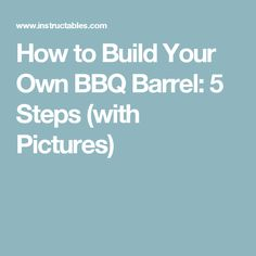 How to Build Your Own BBQ Barrel: 5 Steps (with Pictures)