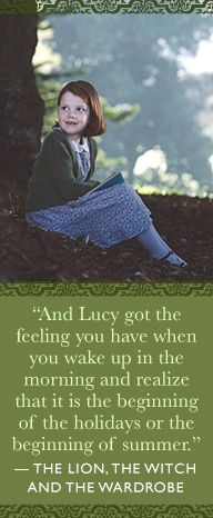 """""""And Lucy got the feeling you have when you wake up in the morning and realize that it is the beginning of the holidays, or the beginning of summer."""" - C.S. Lewis, The Lion, The Witch and the Wardrobe"""