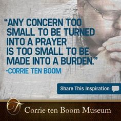 Any concern too small to be turned into a prayer is too small to be made into a burden - Corrie Ten Boom
