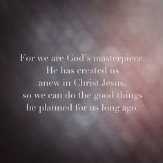 { Ephesians 2:10 } For we are God's masterpiece. He has created us anew in Christ Jesus so we can do the good things He planned for us long ago