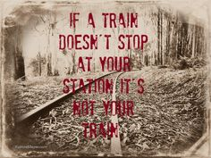 If a train doesn't stop at your station, it's not your train. Unknown