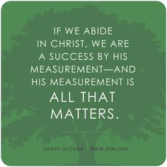 """If we abide in Christ, we are a success by His measurement--and His measurement is all that matters."" ~Randy Alcorn"