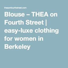 Blouse – THEA on Fourth Street | easy-luxe clothing for women in Berkeley