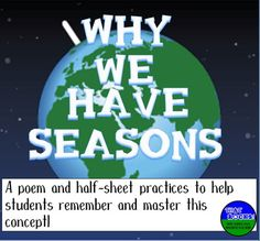 FREE! This product contains an original poem to help students understand why we have seasons. Many students erroneously think that seasons occur because of how close the Earth is to the sun. This poem and half-sheet practices will help them to remember that the seasons are caused by the axial tilt, not distance to the sun.