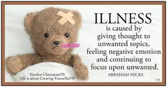 Illness is caused by giving thought to unwanted topics, feeling negative emotion and continuing to focus upon unwanted. Abraham-Hicks Quotes (AHQ3375)