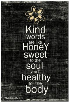 Kind words are like honey sweet to the soul and healthy for the body. Proverbs 16:24