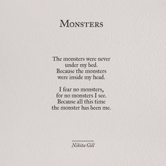 The monsters were never under my bed because the monsters were inside my head. I fear no monsters, for no monsters I see. Because all this time the monster has been me - Nikita Gill Poem Quotes, Life Quotes, No Fear Quotes, Poems On Life, 2 Word Quotes, Tumblr Quotes, Monster Quotes, Quotes About Monsters, A Monster Calls Quotes