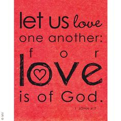 """1 John 4:7 """"Let us love one another: for love is of God."""""""