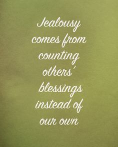 Jealousy comes from counting others' blessings instead of our own.