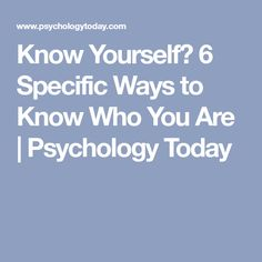 Know Yourself? 6 Specific Ways to Know Who You Are | Psychology Today