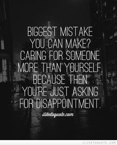 Biggest mistake you can make? Caring for someone more than yourself, because then you're just asking for disappointment. #heartbreak #quotes #sayings