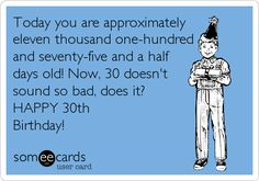 Today you are approximately eleven thousand one-hundred and seventy-five and a half days old! Now, 30 doesn't sound so bad, does it? HAPPY 30th Birthday!