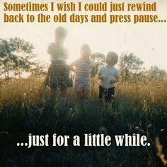 Would love to go back to those care free moments and see friends, visit grandparents, play outside and watch Saturday morning cartoons!