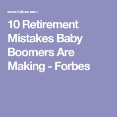 10 Retirement Mistakes Baby Boomers Are Making - Forbes