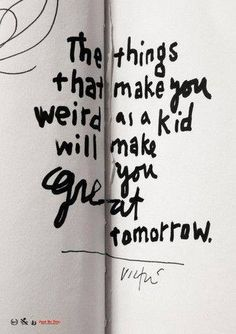 """The Things That Make You Weird as a Kid Will Make You Great Tomorrow."" - James Victore"