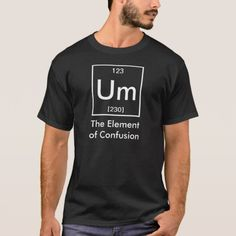 9ab8c6c0ee Um: The Element of Confusion Funny Chemistry T-Shirt | Zazzle.com