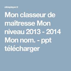 Mon classeur de maîtresse Mon niveau 2013 - 2014 Mon nom. - ppt télécharger