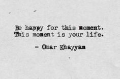 Be happy for this moment. This moment is your life. -Omar Khayyam