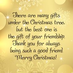 There are many gifts under the Christmas tree, but the best one is the gift of your friendship. Thank you for always being such a good friend. Merry Christmas!