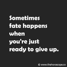 Sometimes fate happens when you're just ready to give up. © www.thehoroscope.co