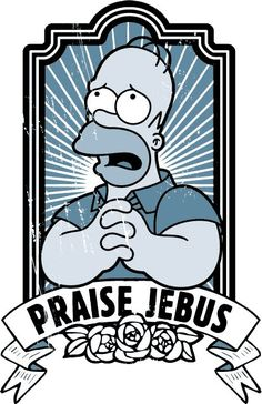 Homer - The Simpsons is the most religious show on television today.