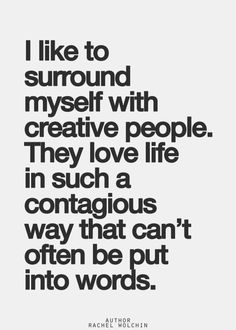 I like to surround myself with creative people.  They love life in such a contagious way that can't be put into words.