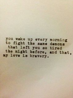 You wake up every morning to fight the same demons that left you so tired the night before ,and that, my love is bravery.