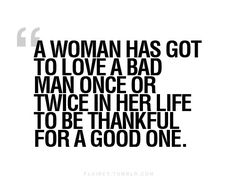 Not ALWAYS true, but if you have loved or been loved badly, you REALLY appreciate the one who treats you right. Most of us dont know Mr Right until we experience Mr Wrong.