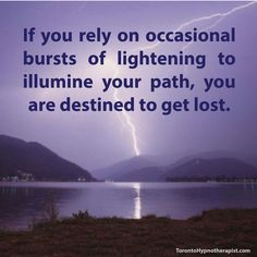 If you rely on occasional bursts of lightening to illumine your path, you are destined to get lost.
