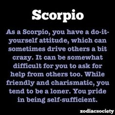 As a scorpio, you have a do-it-yourself attitude, which can sometimes drive others a bit crazy. It can be somewhat difficult for you to ask for help from others too. While friendly an charismatic, you tend to be a loner. You pride in being self-sufficient.