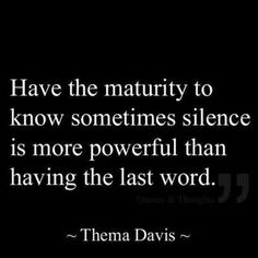 Something my husband learned long ago - silence is powerful, and makes more of a statement than words ever could. #maturity