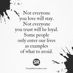 Not everyone you love will stay. Not everyone you trust will be loyal. Some people only enter our lives as examples of what to avoid.