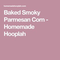 Baked Smoky Parmesan Corn - Homemade Hooplah