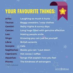 Your Favourite Things:- Aries: Laughing so much it hurts; Taurus: Baggy sweaters / cozy clothes; Gemini: Rainy nights & sunny days; Cancer: Long hugs filled with genuine affection; Leo: Making people smile; Virgo: Knowing you can just be yourself; Libra: British accents; Scorpio: Cats; Sagittarius: Books you can´t put down; Capricorn: Hot cocoa / coffee; Aquarius: Songs that explain how you feel; Pisces: The kindness of extrangers #astrology #zodiacfacts