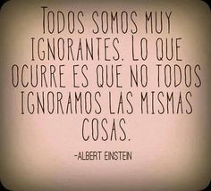Everyone is very ignorant. What happens is that not everyone is ignorant in the same things. Albert Einstein #frase #español