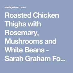 Roasted Chicken Thighs with Rosemary, Mushrooms and White Beans - Sarah Graham Food