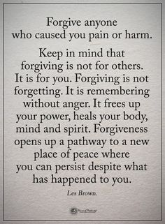 Forgive anyone who caused you pain or harm. Keep in mind that forgiving is not for others. Forgiving is not forgetting. It is remembering without anger. It frees up your power, heals your body, mind and spirit. Wisdom Quotes, True Quotes, Great Quotes, Quotes To Live By, Motivational Quotes, Quotes Quotes, Money Quotes, Change Quotes, Forgive And Forget Quotes