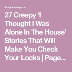 27 Creepy 'I Thought I Was Alone In The House' Stories That Will Make You Check Your Locks | Page 2 | Thought Catalog