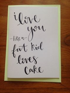 Hand written I love you like a fat kid loves cake by Toastcrafts