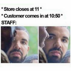 "And I be like ""this muthafu*** know we close in 9 minutes"" but I can't say that out loud at least."