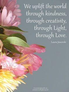 We uplift the world through kindness, through creativity,  through light,  through love .... ♥♥ ....   www.laurajaworski.com