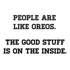 People are like oreos. The good stuff is on the inside. #wednesdaywisdom #quote #post  #blog #quoteoftheday #quotestoliveby #quote #quotes #motivation #inspiration