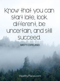 Positive Quote: Know that you can start late, be uncertain, and still succeed – Misty Copeland. http://www.HealthyPlace.com