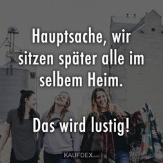 Hauptsache, wir sitzen später alle im selbem Heim. The main thing is that we all later sit in the same home. That will be funny! Bff Quotes, Friendship Quotes, Happy Quotes, Love Quotes, Funny Quotes, Funny Memes, Humor Quotes, Bff Goals, Bff Pictures