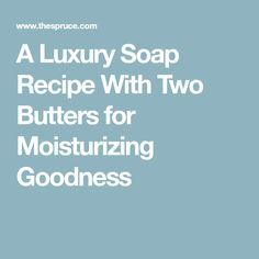 A Luxury Soap Recipe With Two Butters for Moisturizing Goodness