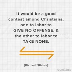 """""""It would be a good contest among Christians, one to labor to give no offense, and the other to labor to take none."""" (Richard Sibbes)"""
